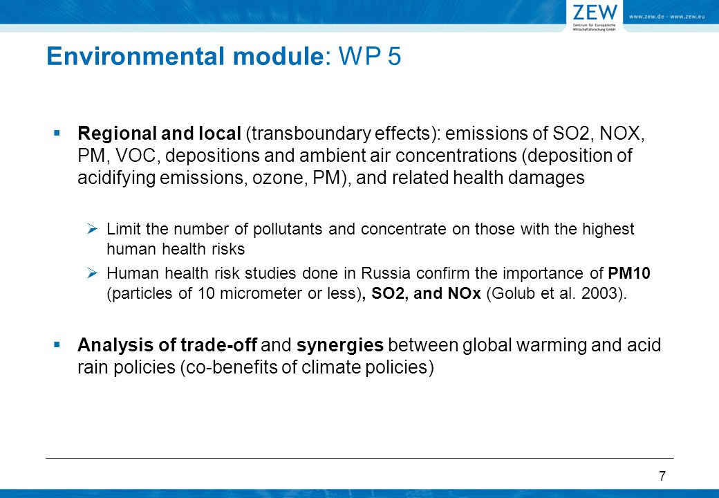 Environmental module: WP 5  Regional and local (transboundary effects): emissions of SO2, NOX, PM, VOC, depositions and ambient air concentrations (deposition of acidifying emissions, ozone, PM), and related health damages  Limit the number of pollutants and concentrate on those with the highest human health risks  Human health risk studies done in Russia confirm the importance of PM10 (particles of 10 micrometer or less), SO2, and NOx (Golub et al.