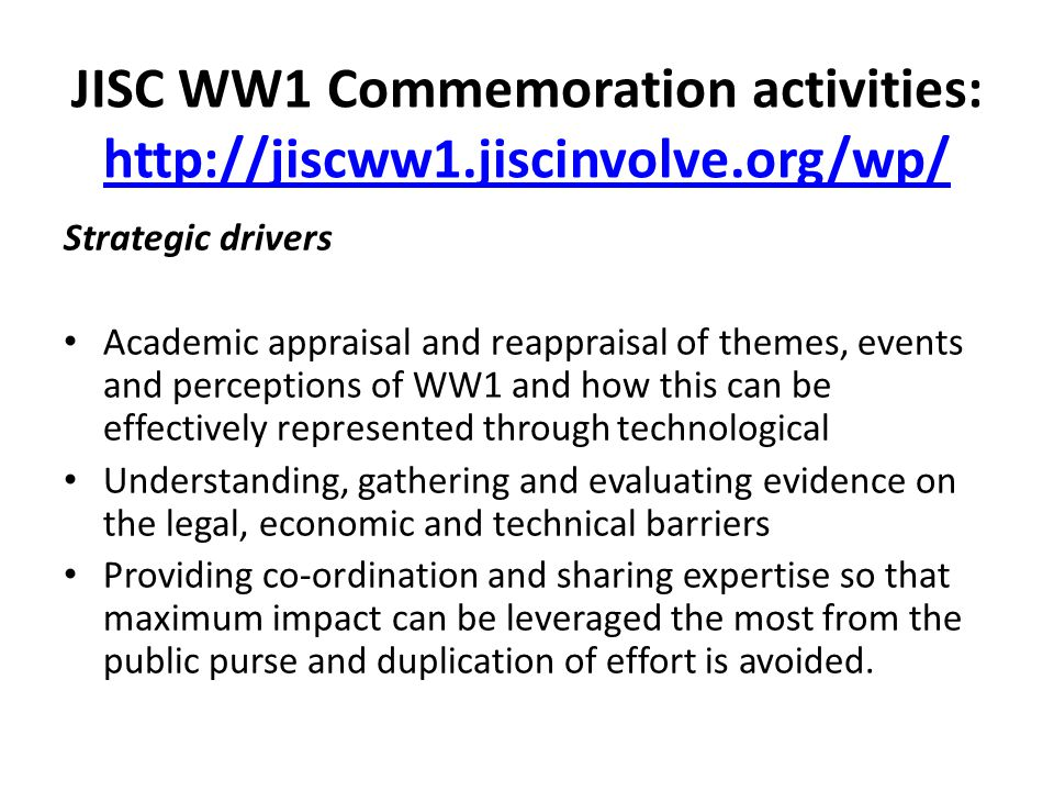 JISC WW1 Commemoration activities: http://jiscww1.jiscinvolve.org/wp/ http://jiscww1.jiscinvolve.org/wp/ Digital Agenda Open data- the 'Discovery' principles Impact measurement Digital Literacy Wider policy issues Public engagement with academia National identity/ citizenship Social inclusion Legacy