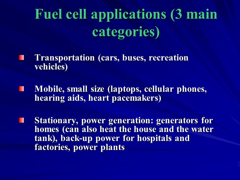 Fuel cell applications (3 main categories) Transportation (cars, buses, recreation vehicles) Mobile, small size (laptops, cellular phones, hearing aid