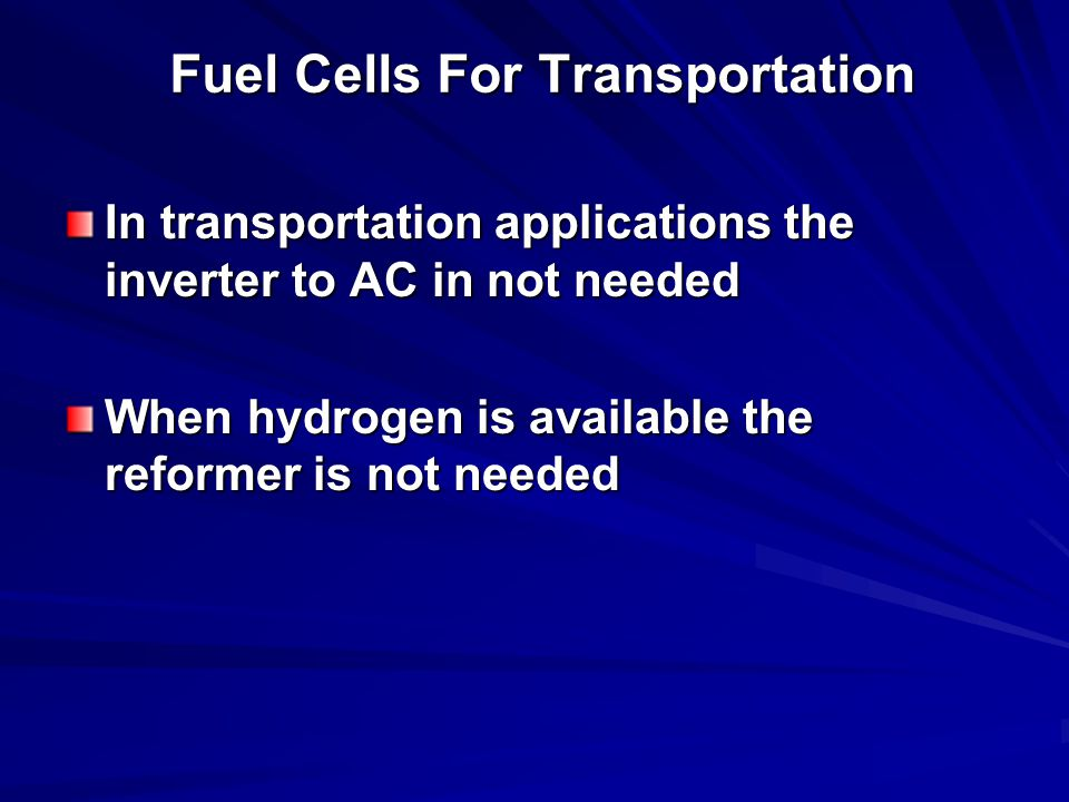 Fuel Cells For Transportation In transportation applications the inverter to AC in not needed When hydrogen is available the reformer is not needed