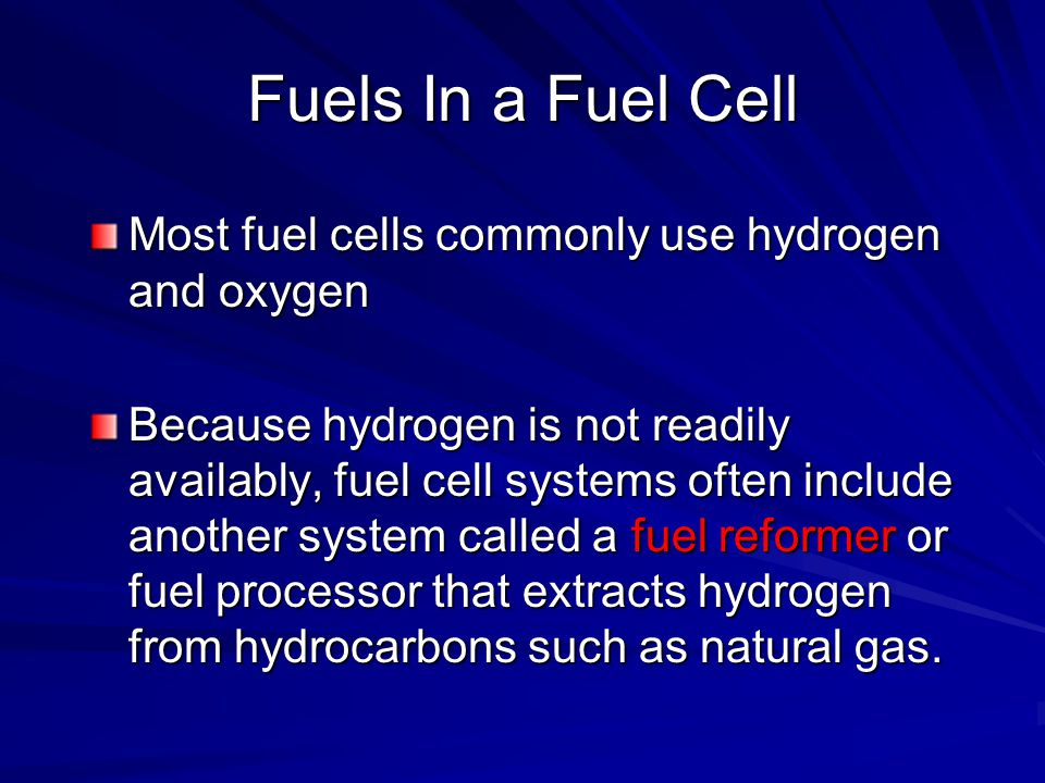 Fuels In a Fuel Cell Most fuel cells commonly use hydrogen and oxygen Because hydrogen is not readily availably, fuel cell systems often include anoth