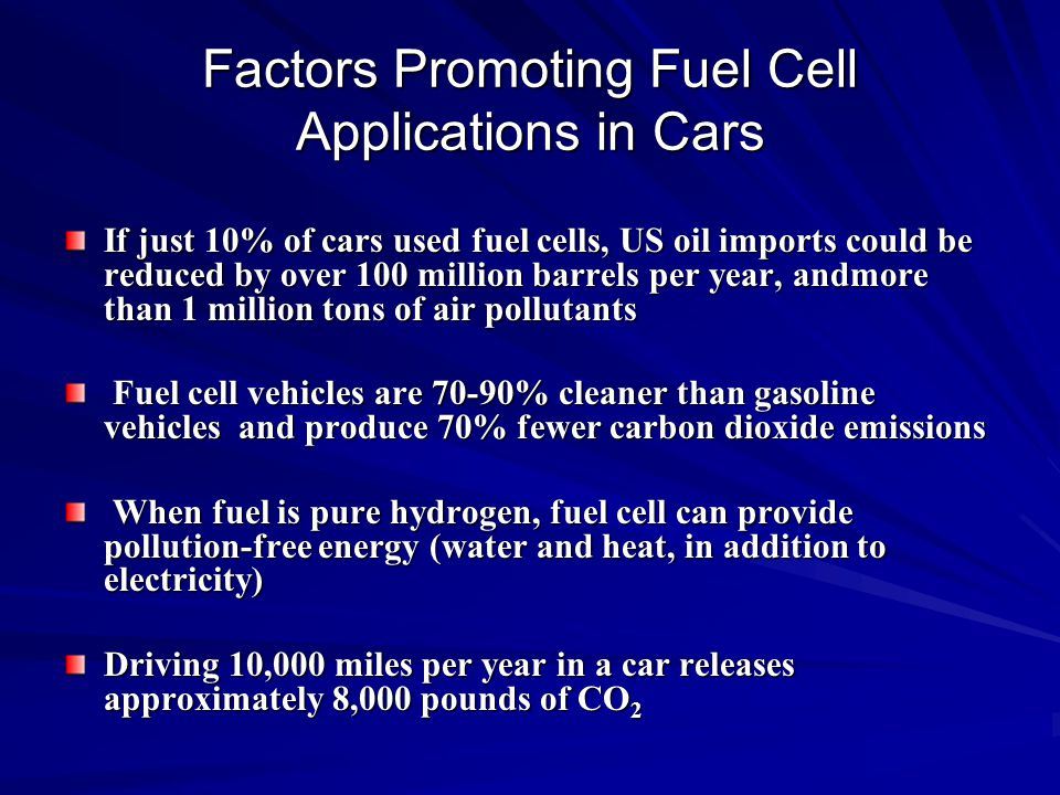 Factors Promoting Fuel Cell Applications in Cars If just 10% of cars used fuel cells, US oil imports could be reduced by over 100 million barrels per