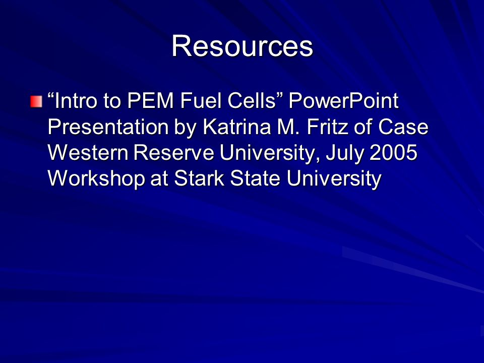 """Resources """"Intro to PEM Fuel Cells"""" PowerPoint Presentation by Katrina M. Fritz of Case Western Reserve University, July 2005 Workshop at Stark State"""