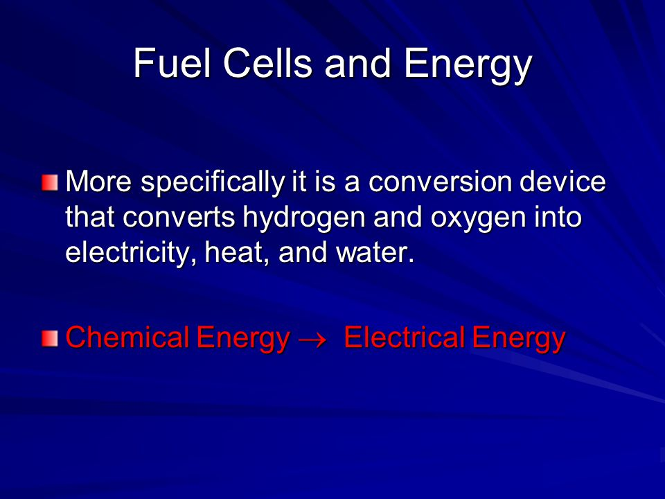 Fuel Cells and Energy More specifically it is a conversion device that converts hydrogen and oxygen into electricity, heat, and water. Chemical Energy