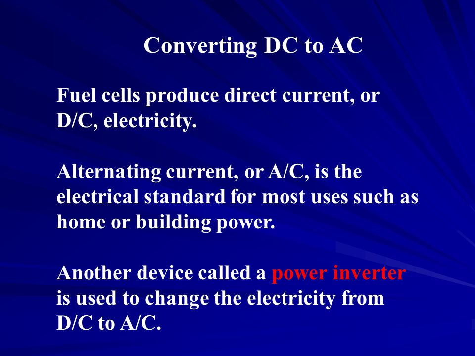 Fuel cells produce direct current, or D/C, electricity. Alternating current, or A/C, is the electrical standard for most uses such as home or building