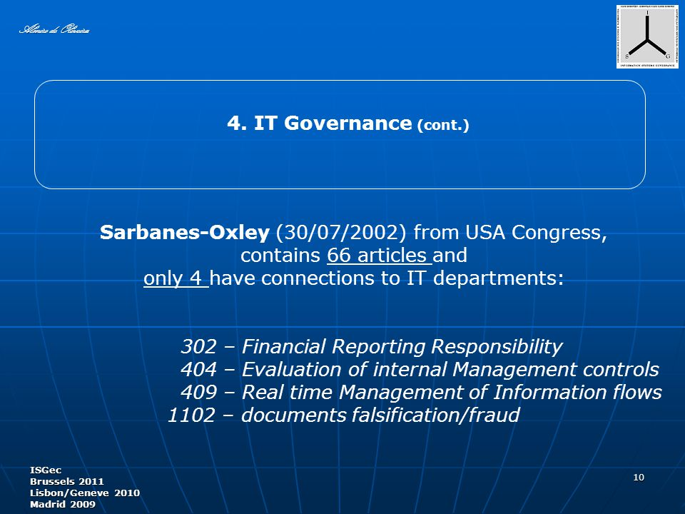 Sarbanes-Oxley (30/07/2002) from USA Congress, contains 66 articles and only 4 have connections to IT departments: 302 – Financial Reporting Responsibility 404 – Evaluation of internal Management controls 409 – Real time Management of Information flows 1102 – documents falsification/fraud 10 Almiro de Oliveira ISGec Brussels 2011 Lisbon/Geneve 2010 Madrid