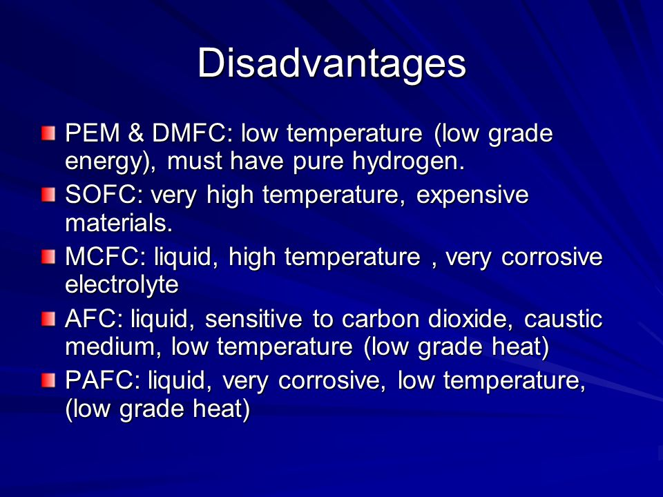 Disadvantages PEM & DMFC: low temperature (low grade energy), must have pure hydrogen. SOFC: very high temperature, expensive materials. MCFC: liquid,