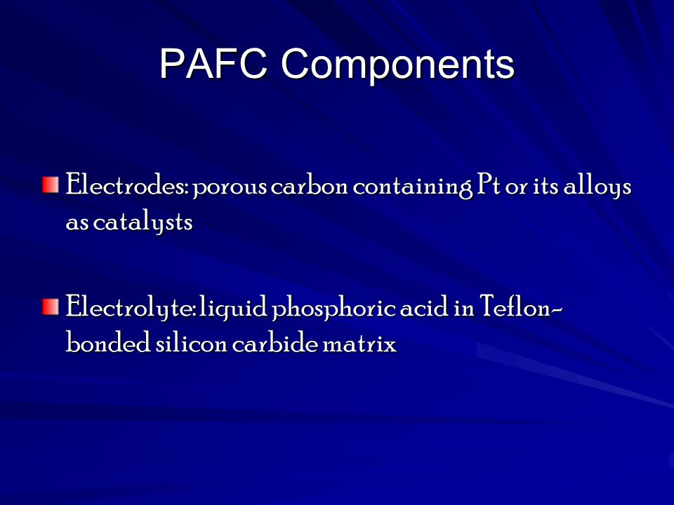 PAFC Components Electrodes: porous carbon containing Pt or its alloys as catalysts Electrolyte: liquid phosphoric acid in Teflon- bonded silicon carbi