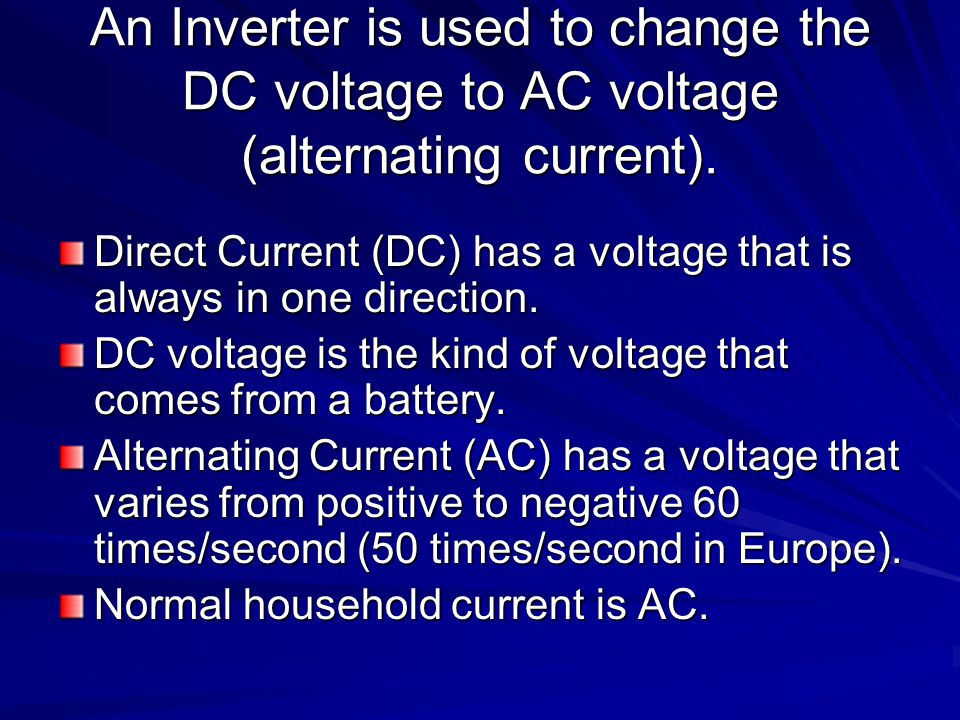 An Inverter is used to change the DC voltage to AC voltage (alternating current). Direct Current (DC) has a voltage that is always in one direction. D