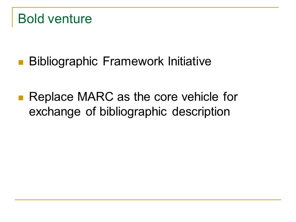 Bibliographic Framework Initiative Replace MARC as the core vehicle for exchange of bibliographic description