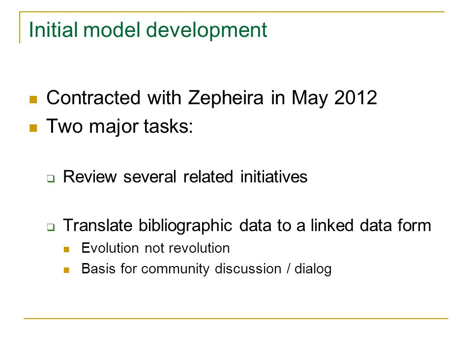 Initial model development Contracted with Zepheira in May 2012 Two major tasks:  Review several related initiatives  Translate bibliographic data to a linked data form Evolution not revolution Basis for community discussion / dialog