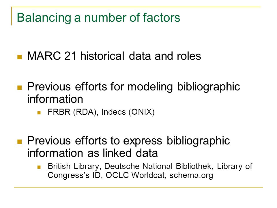 Balancing a number of factors MARC 21 historical data and roles Previous efforts for modeling bibliographic information FRBR (RDA), Indecs (ONIX) Previous efforts to express bibliographic information as linked data British Library, Deutsche National Bibliothek, Library of Congress's ID, OCLC Worldcat, schema.org