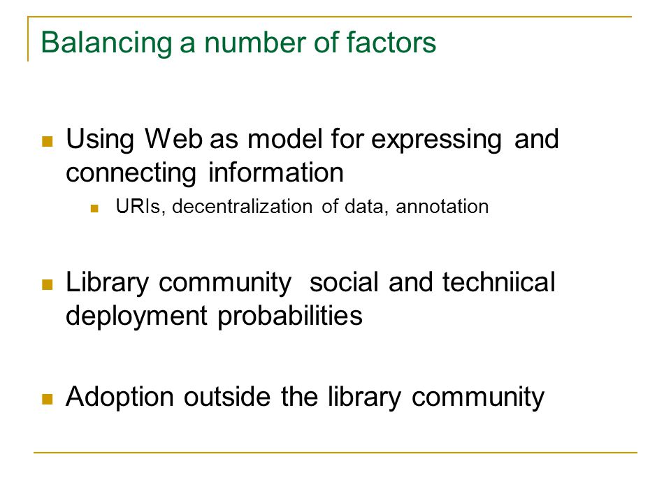 Balancing a number of factors Using Web as model for expressing and connecting information URIs, decentralization of data, annotation Library community social and techniical deployment probabilities Adoption outside the library community