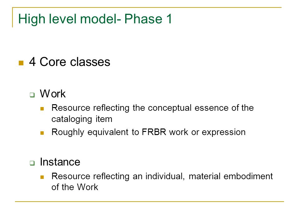 High level model- Phase 1 4 Core classes  Work Resource reflecting the conceptual essence of the cataloging item Roughly equivalent to FRBR work or expression  Instance Resource reflecting an individual, material embodiment of the Work