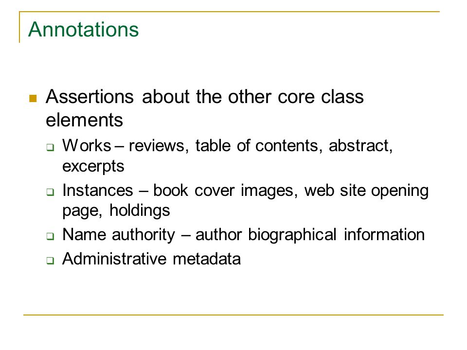 Annotations Assertions about the other core class elements  Works – reviews, table of contents, abstract, excerpts  Instances – book cover images, web site opening page, holdings  Name authority – author biographical information  Administrative metadata