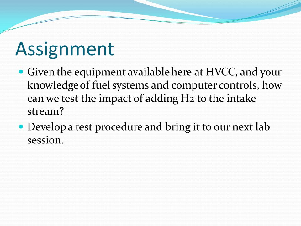 Assignment Given the equipment available here at HVCC, and your knowledge of fuel systems and computer controls, how can we test the impact of adding