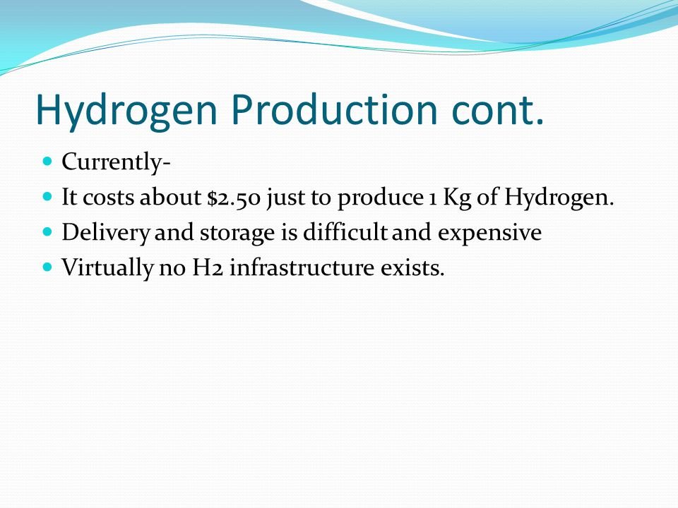 Hydrogen Production cont. Currently- It costs about $2.50 just to produce 1 Kg of Hydrogen. Delivery and storage is difficult and expensive Virtually