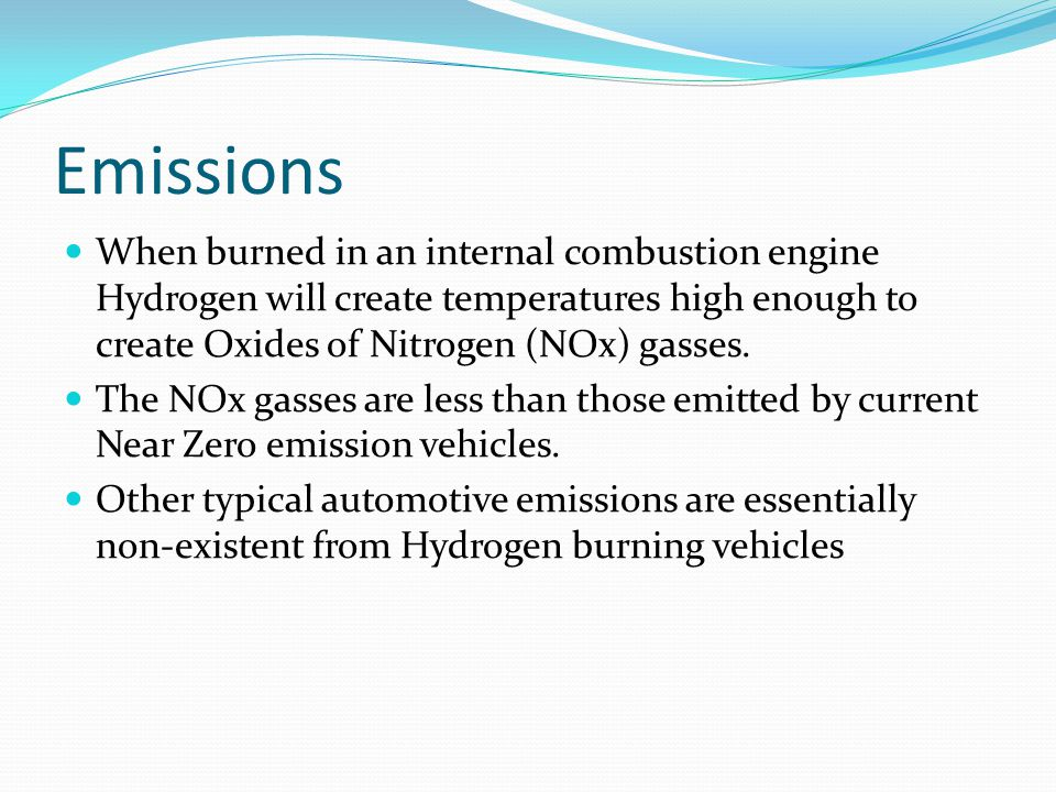 Emissions When burned in an internal combustion engine Hydrogen will create temperatures high enough to create Oxides of Nitrogen (NOx) gasses. The NO