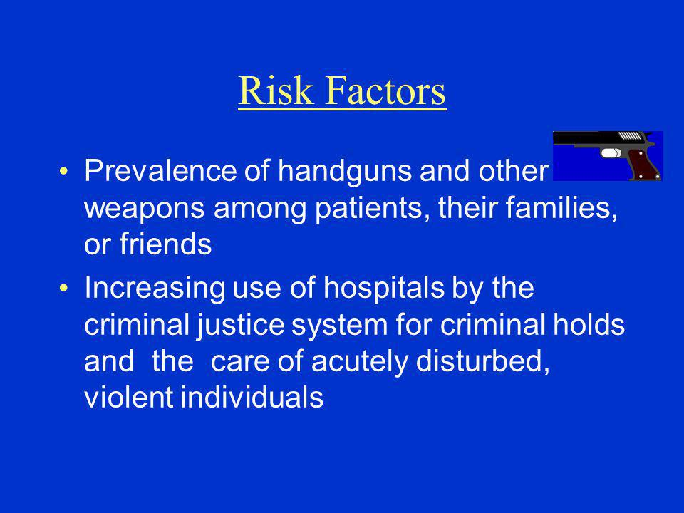 Prevalence of handguns and other weapons among patients, their families, or friends Increasing use of hospitals by the criminal justice system for criminal holds and the care of acutely disturbed, violent individuals Risk Factors