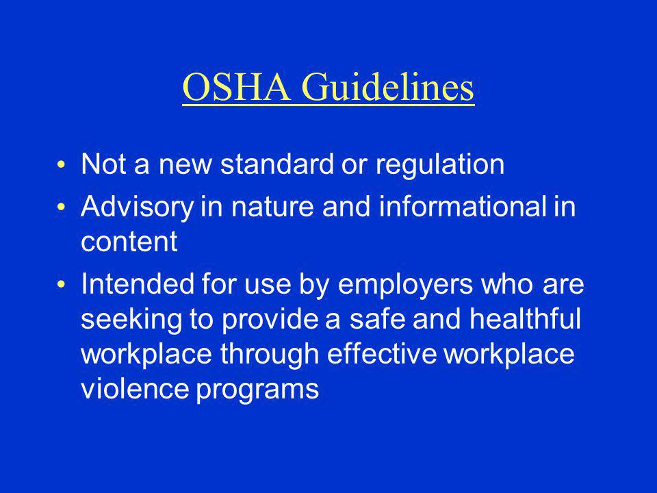 OSHA Guidelines Not a new standard or regulation Advisory in nature and informational in content Intended for use by employers who are seeking to provide a safe and healthful workplace through effective workplace violence programs