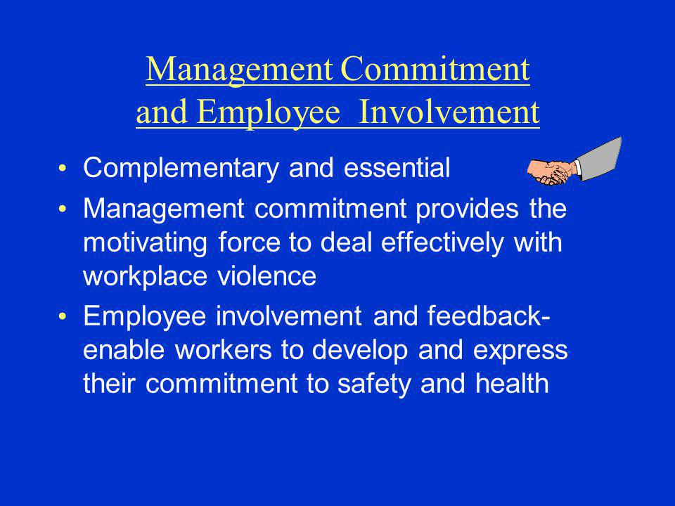 Management Commitment and Employee Involvement Complementary and essential Management commitment provides the motivating force to deal effectively with workplace violence Employee involvement and feedback- enable workers to develop and express their commitment to safety and health