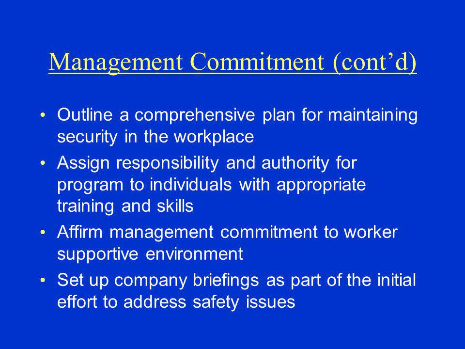 Management Commitment (cont'd) Outline a comprehensive plan for maintaining security in the workplace Assign responsibility and authority for program to individuals with appropriate training and skills Affirm management commitment to worker supportive environment Set up company briefings as part of the initial effort to address safety issues