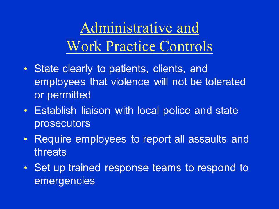 Administrative and Work Practice Controls State clearly to patients, clients, and employees that violence will not be tolerated or permitted Establish liaison with local police and state prosecutors Require employees to report all assaults and threats Set up trained response teams to respond to emergencies