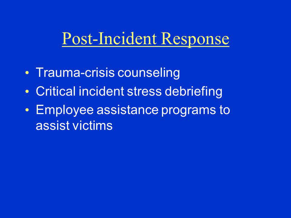 Post-Incident Response Trauma-crisis counseling Critical incident stress debriefing Employee assistance programs to assist victims