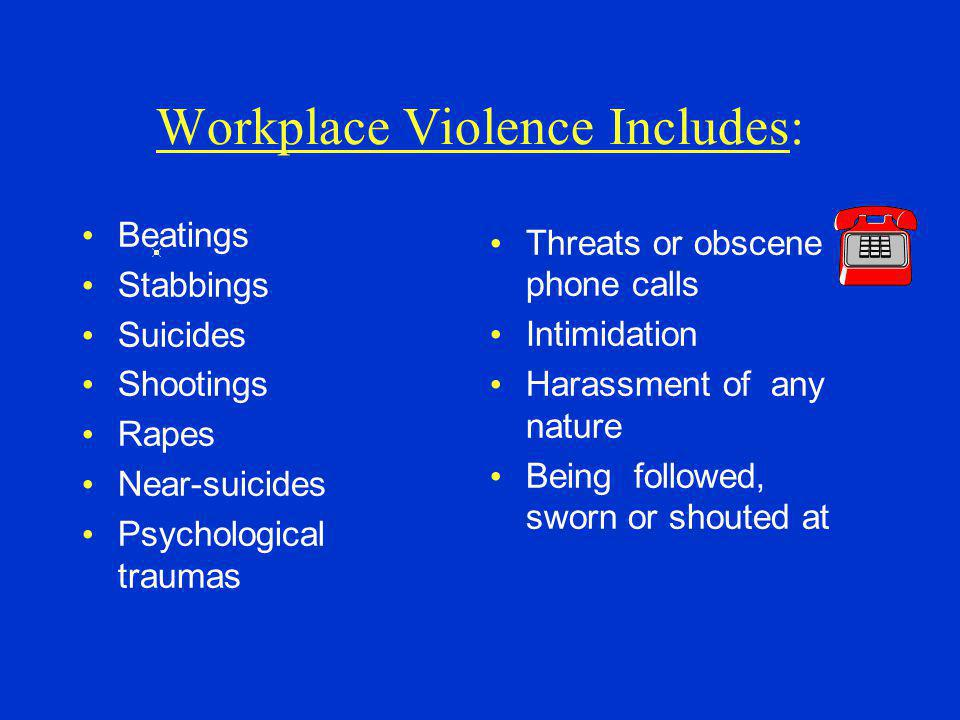 Workplace Violence Includes: Beatings Stabbings Suicides Shootings Rapes Near-suicides Psychological traumas Threats or obscene phone calls Intimidation Harassment of any nature Being followed, sworn or shouted at