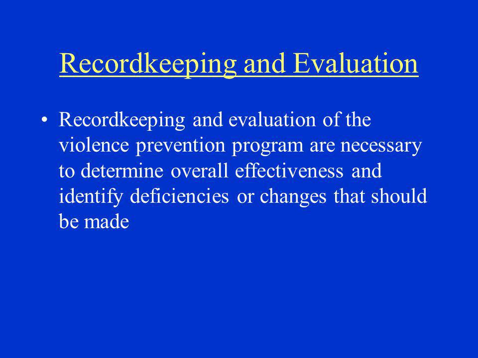 Recordkeeping and Evaluation Recordkeeping and evaluation of the violence prevention program are necessary to determine overall effectiveness and identify deficiencies or changes that should be made