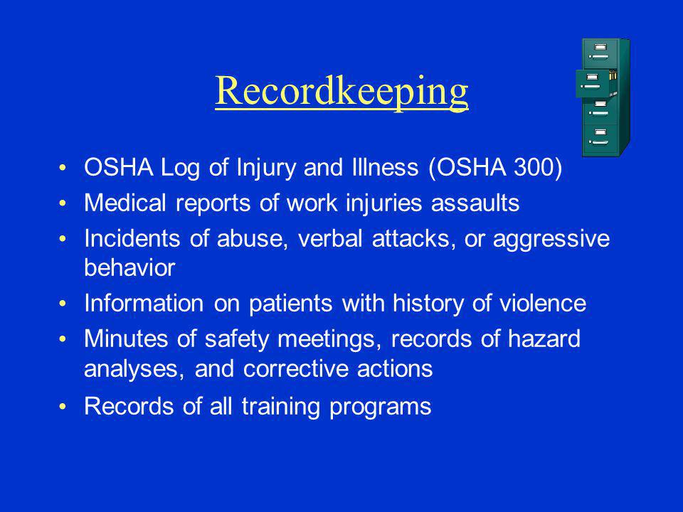 Recordkeeping OSHA Log of Injury and Illness (OSHA 300) Medical reports of work injuries assaults Incidents of abuse, verbal attacks, or aggressive behavior Information on patients with history of violence Minutes of safety meetings, records of hazard analyses, and corrective actions Records of all training programs