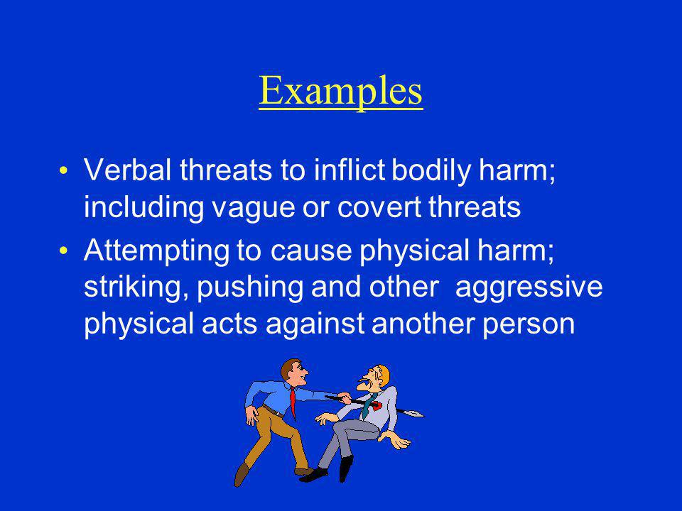Examples Verbal threats to inflict bodily harm; including vague or covert threats Attempting to cause physical harm; striking, pushing and other aggressive physical acts against another person