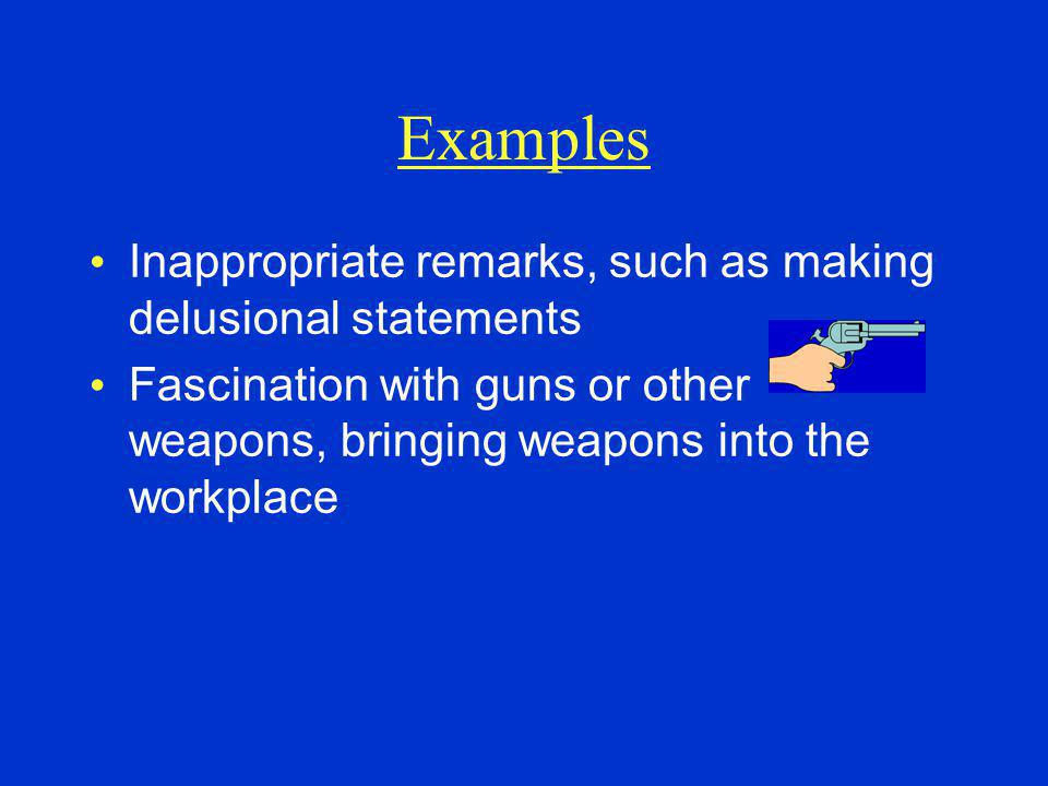 Examples Inappropriate remarks, such as making delusional statements Fascination with guns or other weapons, bringing weapons into the workplace