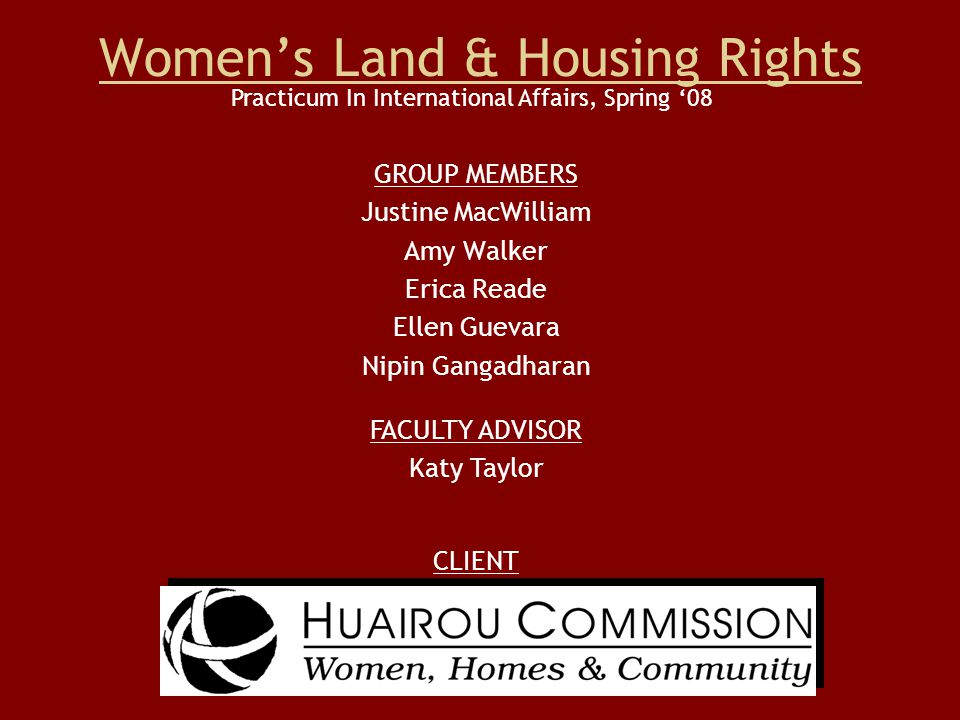 Women's Land & Housing Rights GROUP MEMBERS Justine MacWilliam Amy Walker Erica Reade Ellen Guevara Nipin Gangadharan CLIENT Practicum In International Affairs, Spring '08 FACULTY ADVISOR Katy Taylor