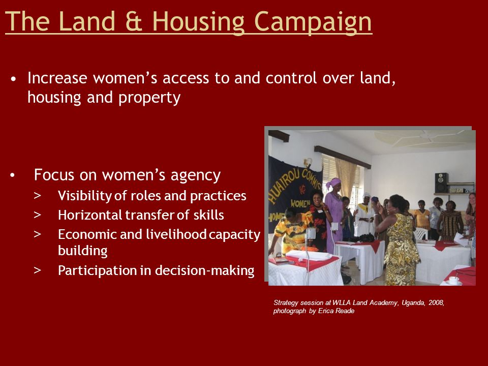 Project: Women's Land & Housing Rights Analyze issues of women's access to and control over land, housing and property Identify & locate grassroots strategies in contexts >Themes - HIV/AIDS, Sustainable Development, Emergencies >Regions – Sub-Saharan Africa, Latin America Methodology Secondary research Interviews with women Participation in >Commission on Status of Women >Commission on Sustainable Development >Grassroots Land Academy Strategizing at WLLA Land Academy, Uganda, 2008, photograph by Erica Reade