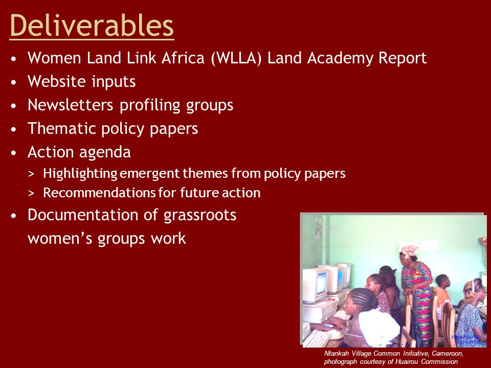 Deliverables Women Land Link Africa (WLLA) Land Academy Report Website inputs Newsletters profiling groups Thematic policy papers Action agenda > Highlighting emergent themes from policy papers > Recommendations for future action Documentation of grassroots women's groups work Ntankah Village Common Initiative, Cameroon, photograph courtesy of Huairou Commission