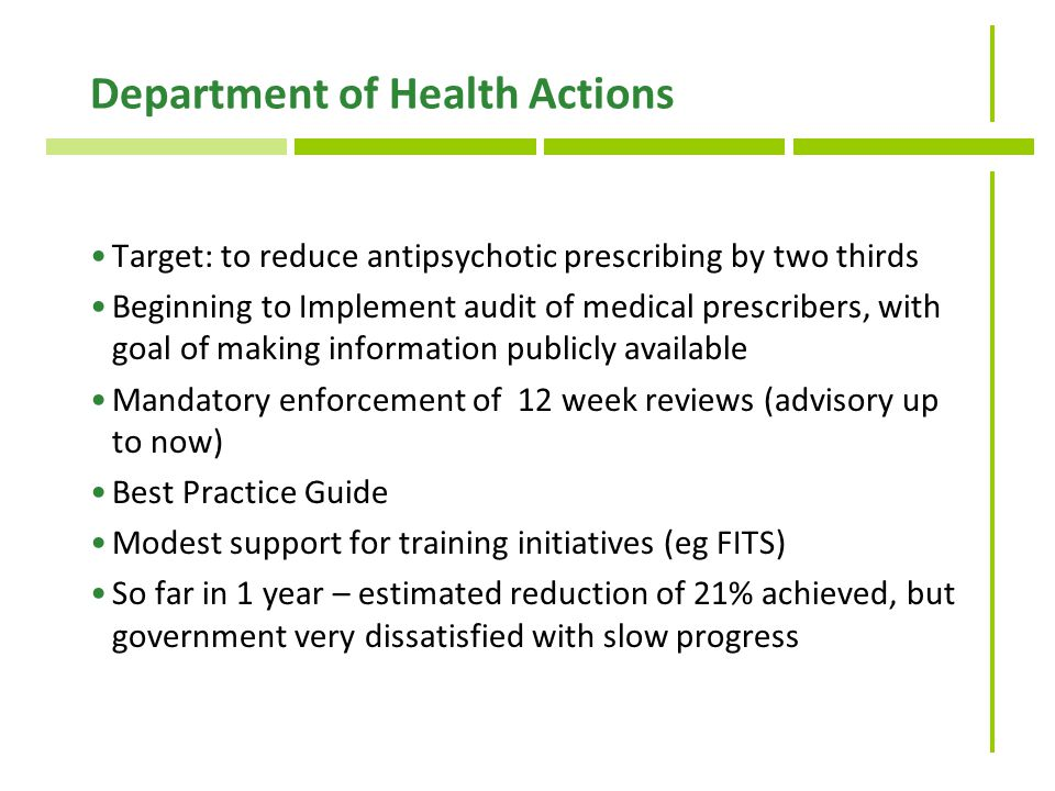Department of Health Actions Target: to reduce antipsychotic prescribing by two thirds Beginning to Implement audit of medical prescribers, with goal of making information publicly available Mandatory enforcement of 12 week reviews (advisory up to now) Best Practice Guide Modest support for training initiatives (eg FITS) So far in 1 year – estimated reduction of 21% achieved, but government very dissatisfied with slow progress
