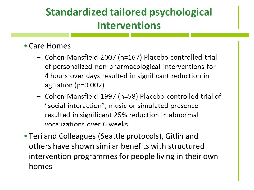 Standardized tailored psychological Interventions Care Homes: –Cohen-Mansfield 2007 (n=167) Placebo controlled trial of personalized non-pharmacological interventions for 4 hours over days resulted in significant reduction in agitation (p=0.002) –Cohen-Mansfield 1997 (n=58) Placebo controlled trial of social interaction , music or simulated presence resulted in significant 25% reduction in abnormal vocalizations over 6 weeks Teri and Colleagues (Seattle protocols), Gitlin and others have shown similar benefits with structured intervention programmes for people living in their own homes