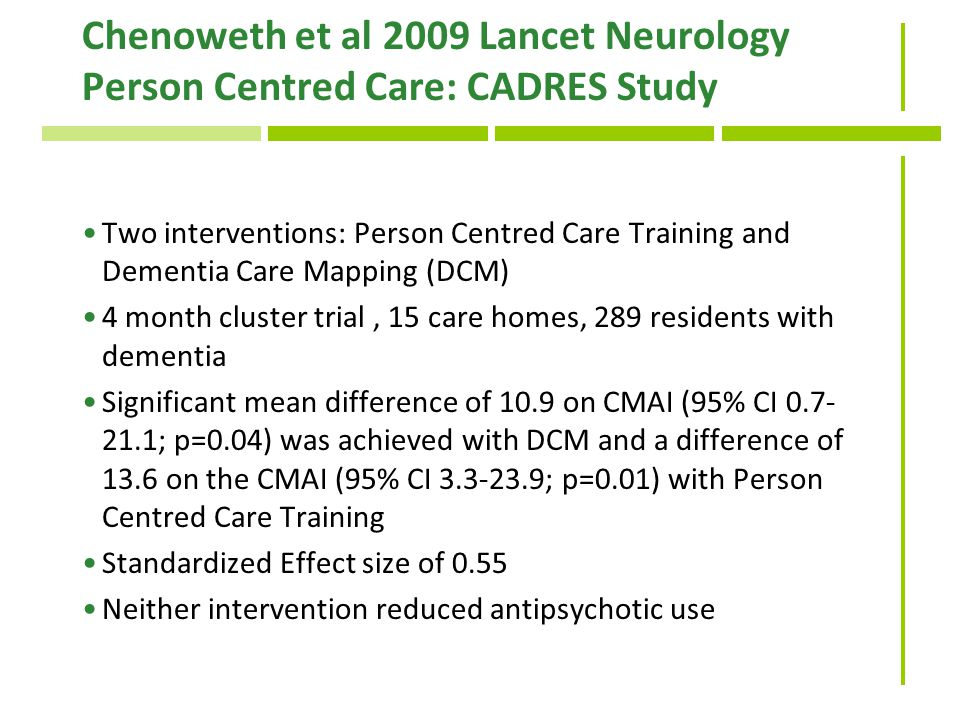 Chenoweth et al 2009 Lancet Neurology Person Centred Care: CADRES Study Two interventions: Person Centred Care Training and Dementia Care Mapping (DCM) 4 month cluster trial, 15 care homes, 289 residents with dementia Significant mean difference of 10.9 on CMAI (95% CI 0.7- 21.1; p=0.04) was achieved with DCM and a difference of 13.6 on the CMAI (95% CI 3.3-23.9; p=0.01) with Person Centred Care Training Standardized Effect size of 0.55 Neither intervention reduced antipsychotic use
