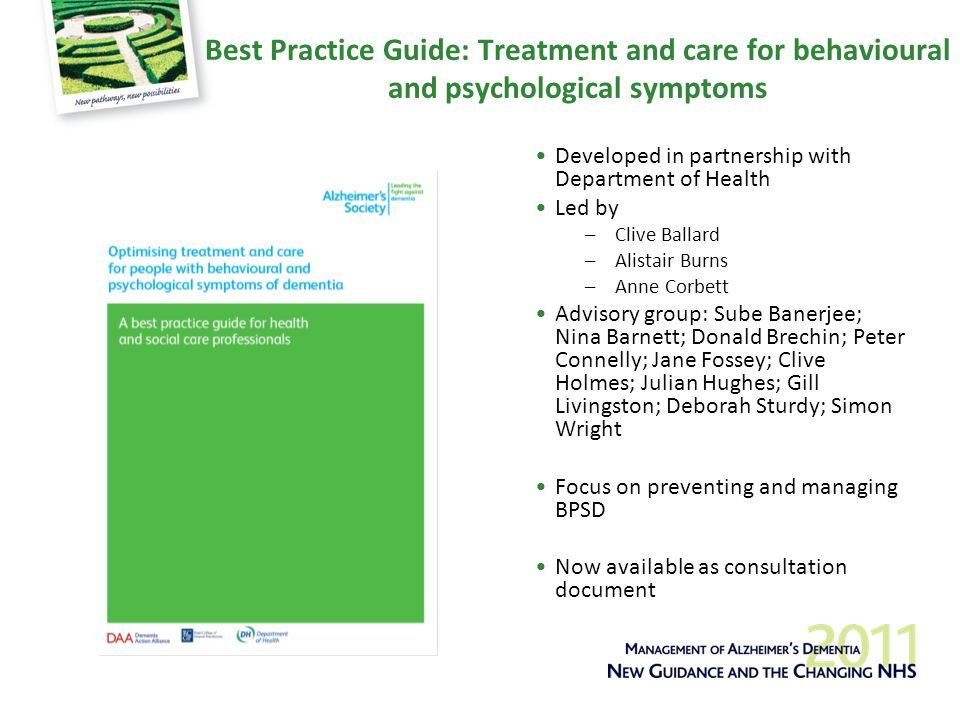 Best Practice Guide: Treatment and care for behavioural and psychological symptoms Developed in partnership with Department of Health Led by –Clive Ballard –Alistair Burns –Anne Corbett Advisory group: Sube Banerjee; Nina Barnett; Donald Brechin; Peter Connelly; Jane Fossey; Clive Holmes; Julian Hughes; Gill Livingston; Deborah Sturdy; Simon Wright Focus on preventing and managing BPSD Now available as consultation document