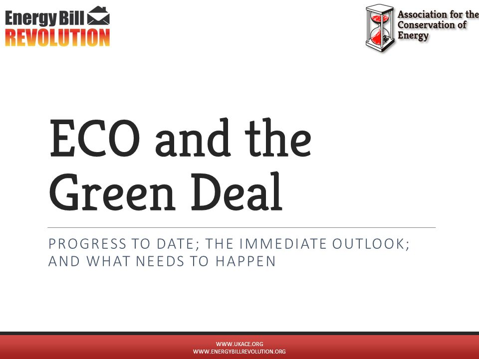 ECO and the Green Deal PROGRESS TO DATE; THE IMMEDIATE OUTLOOK; AND WHAT NEEDS TO HAPPEN WWW.UKACE.ORG WWW.ENERGYBILLREVOLUTION.ORG