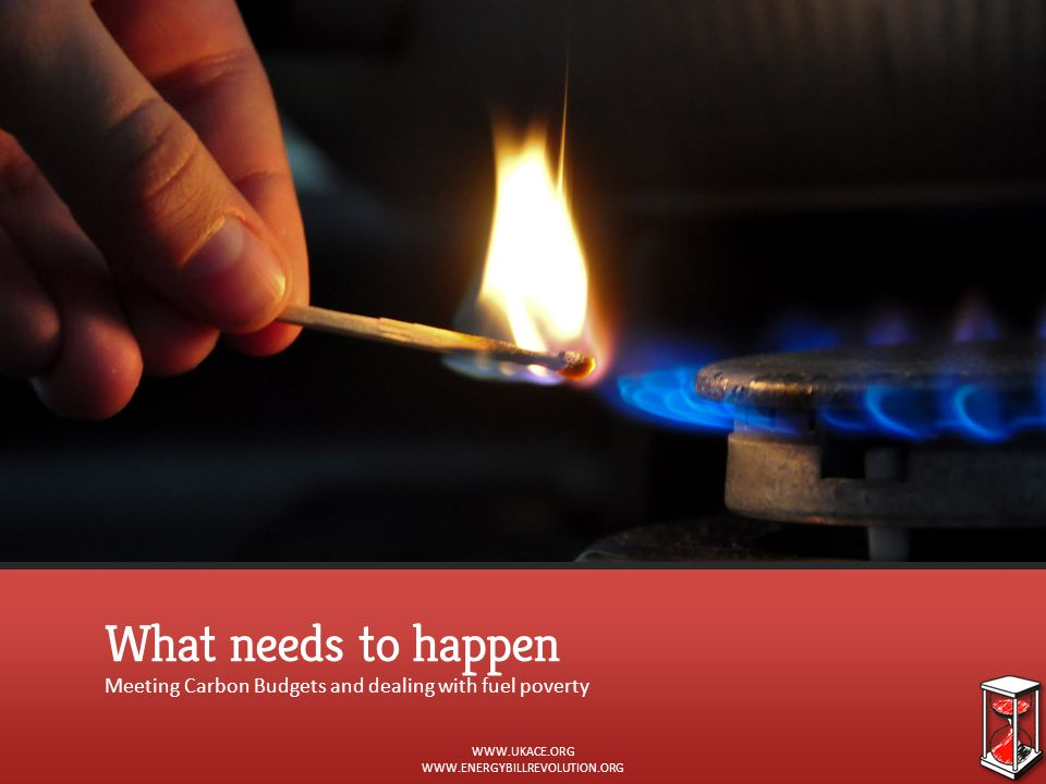 What needs to happen Meeting Carbon Budgets and dealing with fuel poverty WWW.UKACE.ORG WWW.ENERGYBILLREVOLUTION.ORG