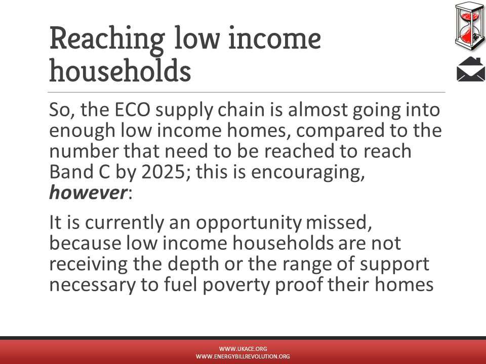 Reaching low income households So, the ECO supply chain is almost going into enough low income homes, compared to the number that need to be reached t