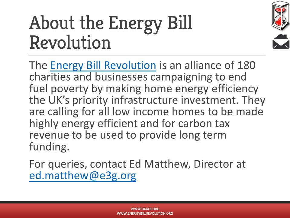 About the Energy Bill Revolution The Energy Bill Revolution is an alliance of 180 charities and businesses campaigning to end fuel poverty by making home energy efficiency the UK's priority infrastructure investment.