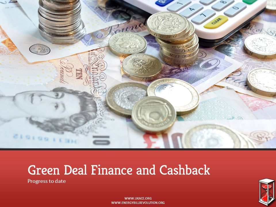 Green Deal Finance and Cashback Progress to date WWW.UKACE.ORG WWW.ENERGYBILLREVOLUTION.ORG