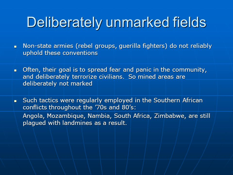 Deliberately unmarked fields Non-state armies (rebel groups, guerilla fighters) do not reliably uphold these conventions Non-state armies (rebel groups, guerilla fighters) do not reliably uphold these conventions Often, their goal is to spread fear and panic in the community, and deliberately terrorize civilians.