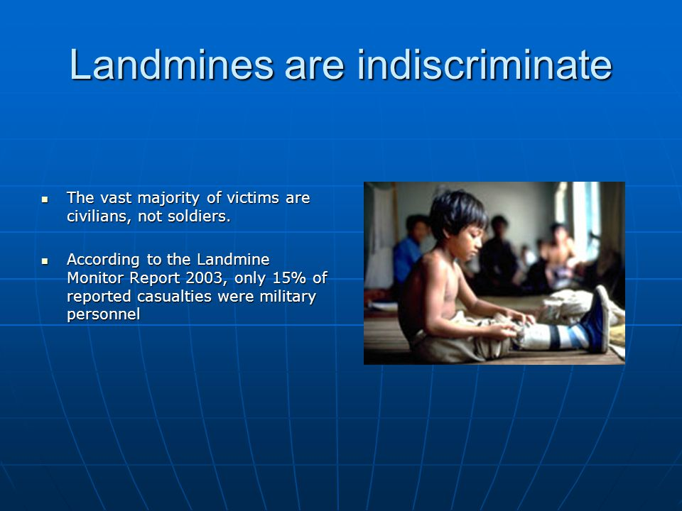 Landmines are indiscriminate The vast majority of victims are civilians, not soldiers.
