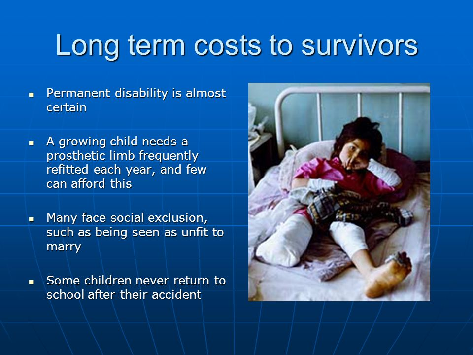 Long term costs to survivors Permanent disability is almost certain Permanent disability is almost certain A growing child needs a prosthetic limb frequently refitted each year, and few can afford this A growing child needs a prosthetic limb frequently refitted each year, and few can afford this Many face social exclusion, such as being seen as unfit to marry Many face social exclusion, such as being seen as unfit to marry Some children never return to school after their accident Some children never return to school after their accident