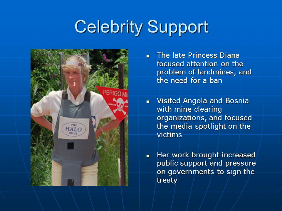 Celebrity Support The late Princess Diana focused attention on the problem of landmines, and the need for a ban The late Princess Diana focused attention on the problem of landmines, and the need for a ban Visited Angola and Bosnia with mine clearing organizations, and focused the media spotlight on the victims Visited Angola and Bosnia with mine clearing organizations, and focused the media spotlight on the victims Her work brought increased public support and pressure on governments to sign the treaty Her work brought increased public support and pressure on governments to sign the treaty