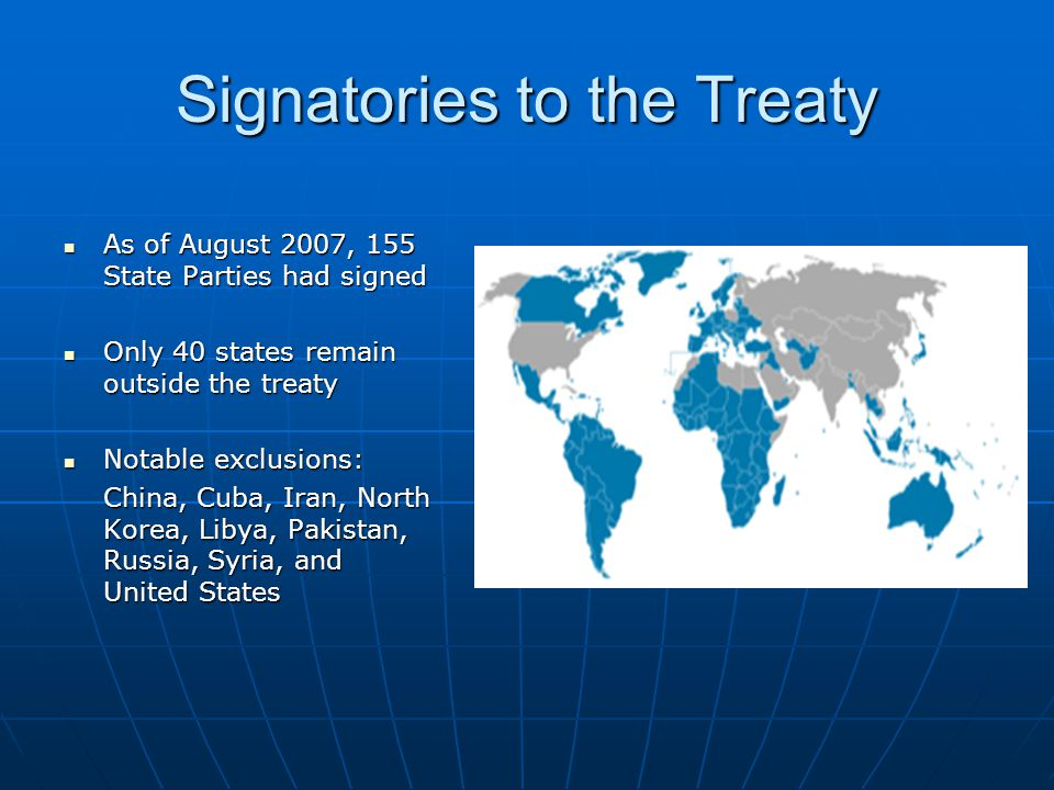 Signatories to the Treaty As of August 2007, 155 State Parties had signed As of August 2007, 155 State Parties had signed Only 40 states remain outside the treaty Only 40 states remain outside the treaty Notable exclusions: Notable exclusions: China, Cuba, Iran, North Korea, Libya, Pakistan, Russia, Syria, and United States